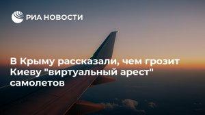 """В Крыму рассказали, чем грозит Киеву """"виртуальный арест"""" самолетов …"""