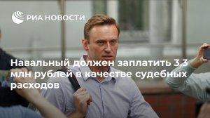 Навальный должен заплатить 3,3 млн рублей в качестве судебных…