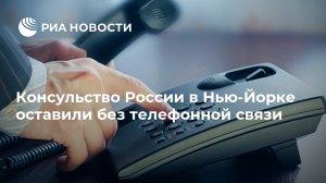 Консульство России в Нью-Йорке оставили без телефонной…