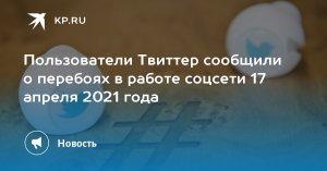 Пользователи Твиттер сообщили о перебоях в работе соцсети 17 апреля 2021 года  …